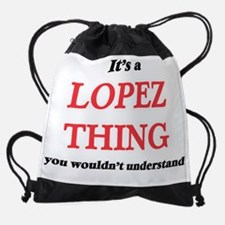 It's a Lopez thing, you wouldn& Drawstring Bag