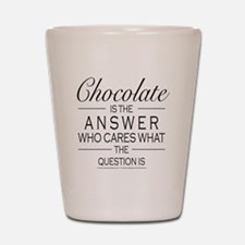 Chocolate is the answer Shot Glass