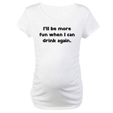 I'll be more fun when I can drink again Shirt