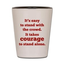 It Takes Courage To Stand Alone Shot Glass