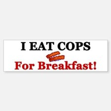 """I Eat Cops For Breakfast!"" Bumper Bumper Bumper Sticker"