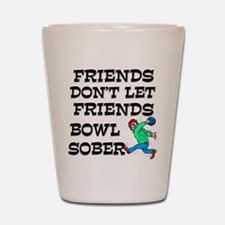 Friends Don't Bowl Sober Shot Glass