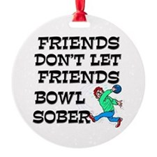 Friends Don't Bowl Sober Round Ornament