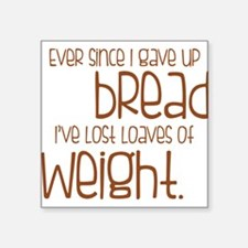 EVER SINCE I GAVE UP BREAD I'VE LOST LOAVES.... St