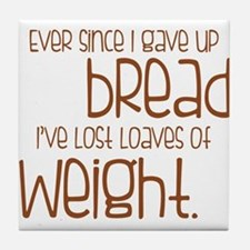 EVER SINCE I GAVE UP BREAD I'VE LOST LOAVES.... Ti