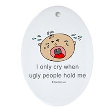 I only cry when ugly people hold me  Ornament (Ova
