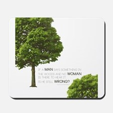 IF A MAN SAYS SOMETHING IN THE WOODS... Mousepad