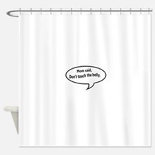 Mom said, Dont Touch the Belly Shower Curtain