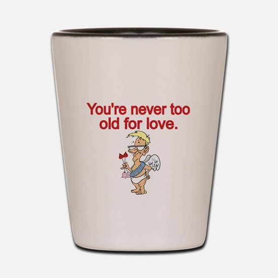 Youre never too old for love Shot Glass