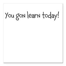"""you gon learn today Square Car Magnet 3"""" x 3"""""""