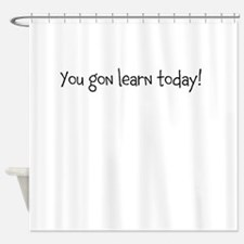 you gon learn today Shower Curtain