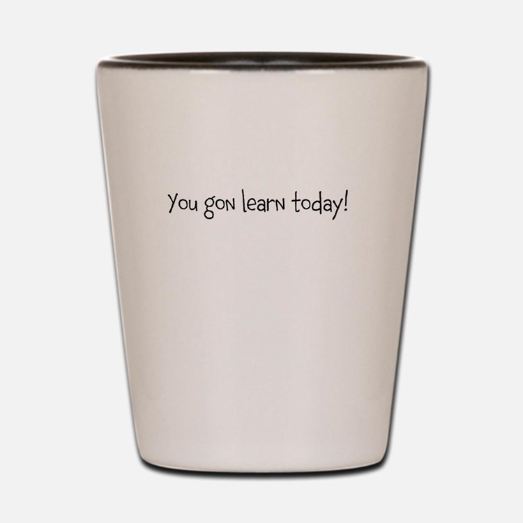 you gon learn today Shot Glass