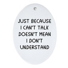Just because I can't talk ... Ornament (Oval)