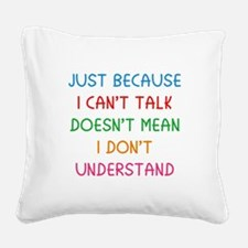 Just because I can't talk ... Square Canvas Pillow