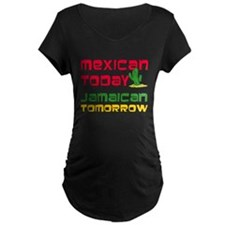 Mexican Today Jamaican Tomorrow Maternity T-Shirt