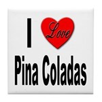 I Love Pina Coladas Tile Coaster