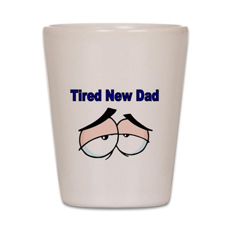 Tired New Dad Shot Glass
