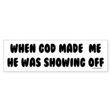 WHEN GOD MADE ME HE WAS SHOWING OFF bumper sticker