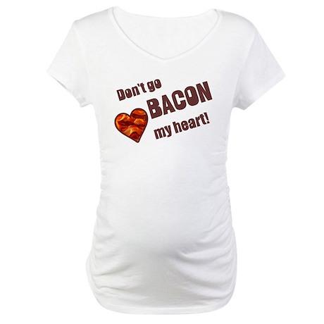 Dont go bacon my heart Maternity T-Shirt