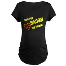 Dont go bacon my heart! Maternity T-Shirt
