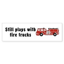 """Still plays with fire trucks"" Bumper Bumper Sticker"