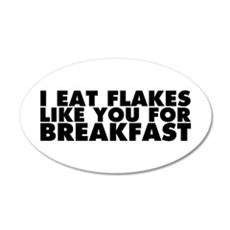 I Eat Flakes Like You For Breakfast 20x12 Oval Wal