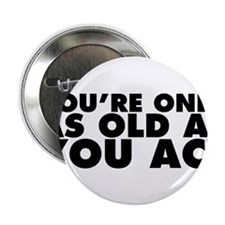 "You're Only as Old as You Act 2.25"" Button"