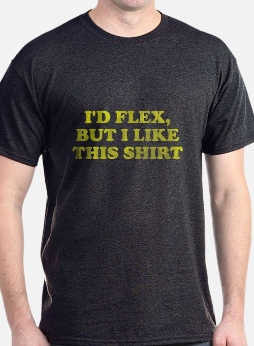 I'd flex but I like this shirt T-Shirt