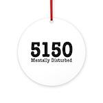 5150 Mentally Disturbed Ornament (Round)