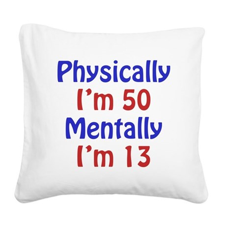 Physically 50, Mentally 13 Square Canvas Pillow