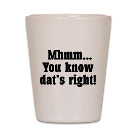 Mhmm you know dat's right! Shot Glass