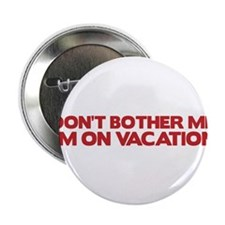 """Don't bother me, I'm on vacation 2.25"""" Button"""