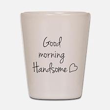 Good morning Handsome Shot Glass