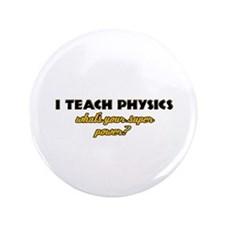 "I Teach Physics what's your super powe 3.5"" Button"