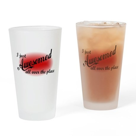 I Just Awesomed All Over The Place Drinking Glass