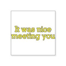 Say. It was nice meeting you. Sticker
