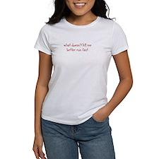 what doesnt kill me better run fast T-Shirt