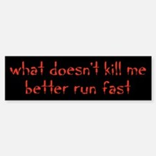 what doesnt kill me better run fast Bumper Bumper Bumper Sticker