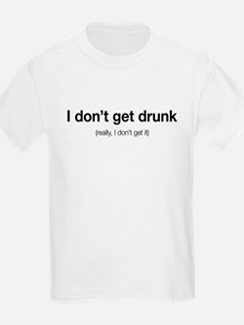 I don't get drunk. Really, I don't get it. T-Shirt