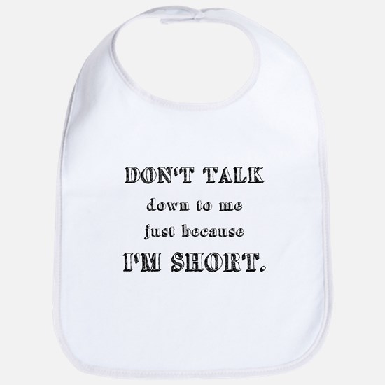 Don't Talk Down To Me Just Because I'm Short Bib