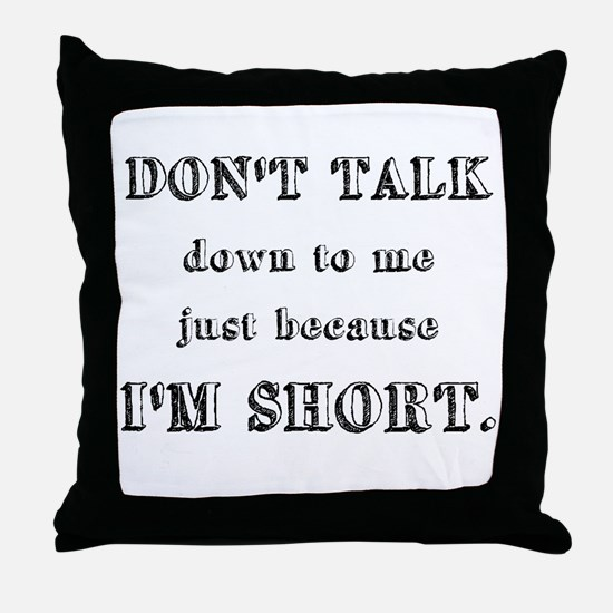Don't Talk Down To Me Just Because I'm Short Throw