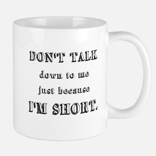 Don't Talk Down To Me Just Because I'm Short Mug