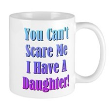 You Cant Scare Me, I Have A Daughter! Mug