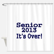 Senior 2013 Its over Shower Curtain