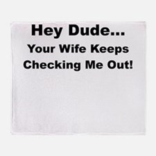 HEY DUDE YOUR WIFE KEEPS CHECKING ME OUT Throw Bla