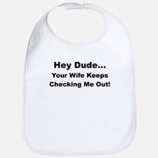 HEY DUDE YOUR WIFE KEEPS CHECKING ME OUT Bib