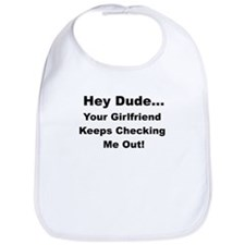 HEY DUDE YOUR GIRLFRIEND KEEPS CHECKING ME OUT Bib