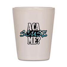Aca Scuse Me? Shot Glass
