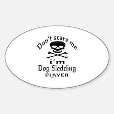 Do Not Scare Me I Am Dog Sledding P Sticker (Oval)