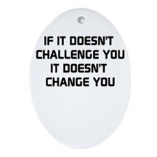 If it doesnt challenge you, it doesnt change you O